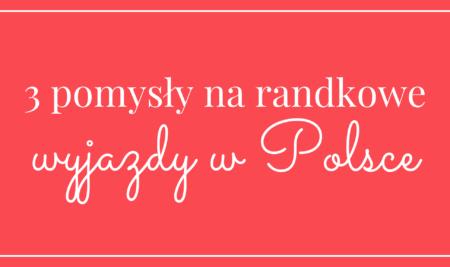 3 pomysły na randkowe wyjazdy w Polsce